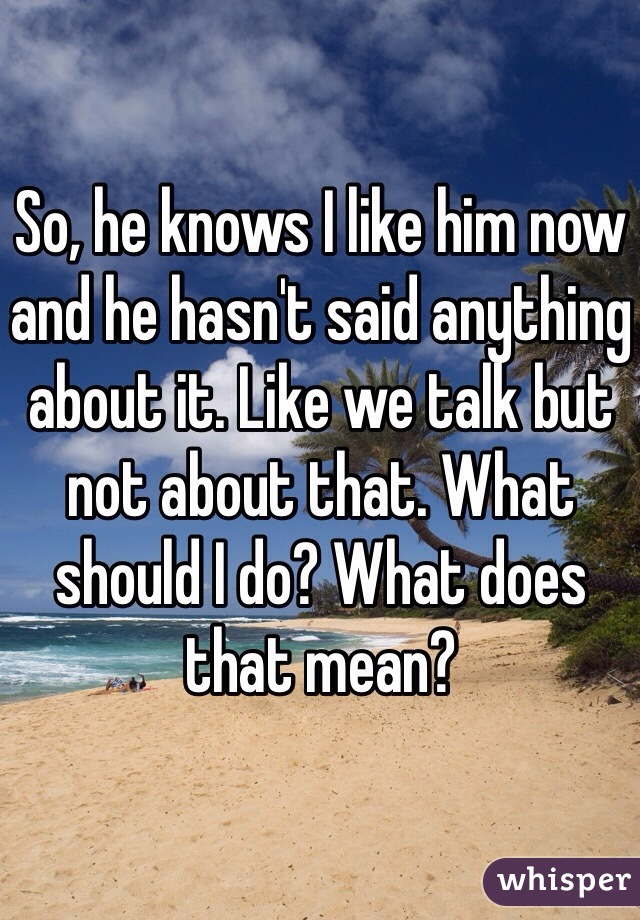 So, he knows I like him now and he hasn't said anything about it. Like we talk but not about that. What should I do? What does that mean?