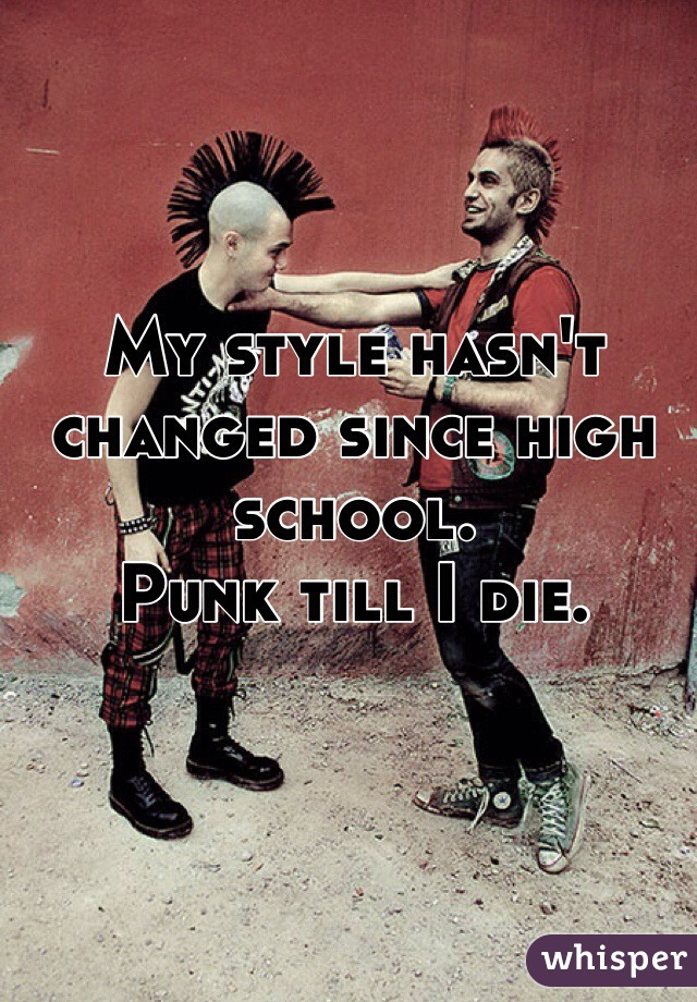 My style hasn't changed since high school.  Punk till I die.
