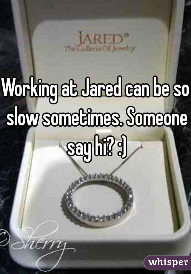Working at Jared can be so slow sometimes. Someone say hi? :)