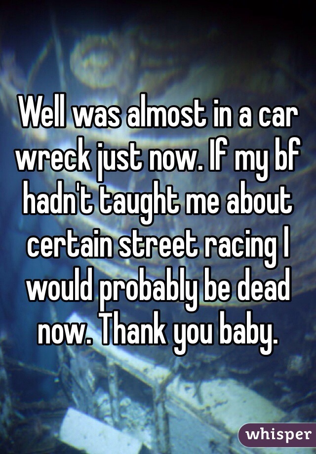 Well was almost in a car wreck just now. If my bf hadn't taught me about certain street racing I would probably be dead now. Thank you baby.