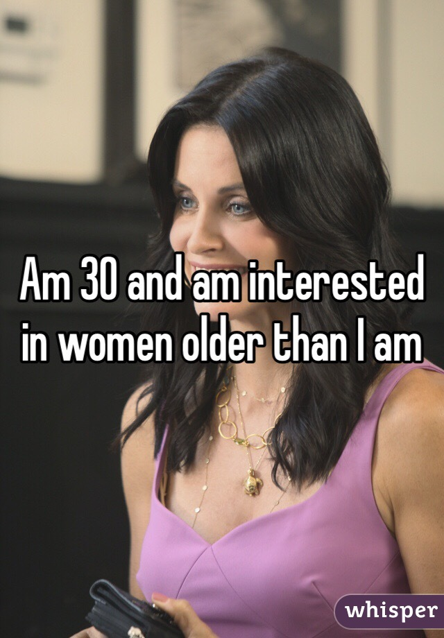 Am 30 and am interested in women older than I am