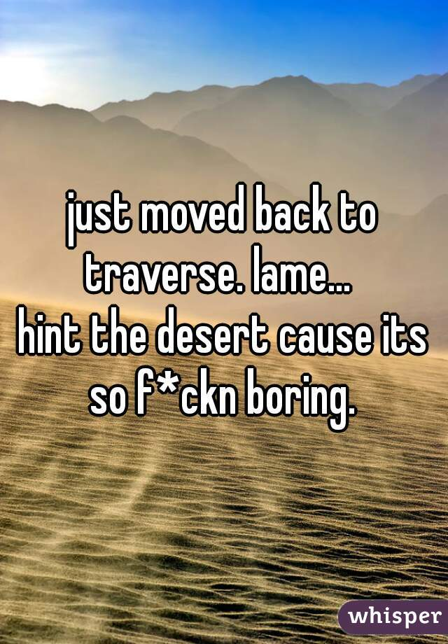 just moved back to traverse. lame...    hint the desert cause its so f*ckn boring.