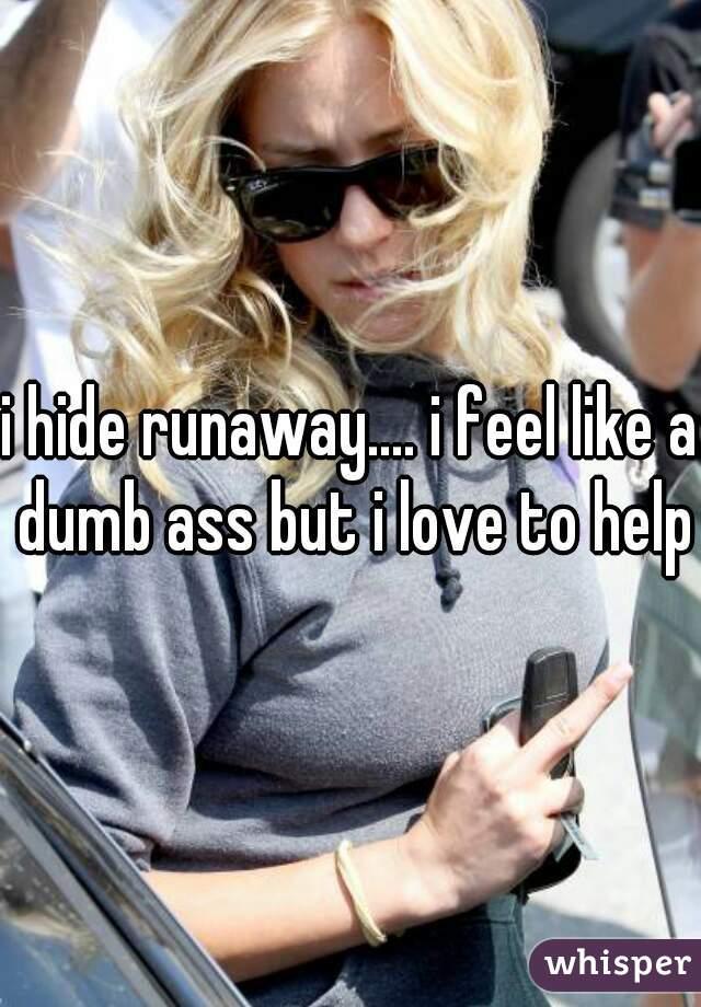 i hide runaway.... i feel like a dumb ass but i love to help