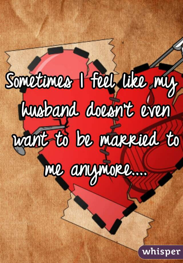 Sometimes I feel like my husband doesn't even want to be married to me anymore....