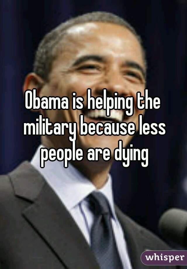 Obama is helping the military because less people are dying