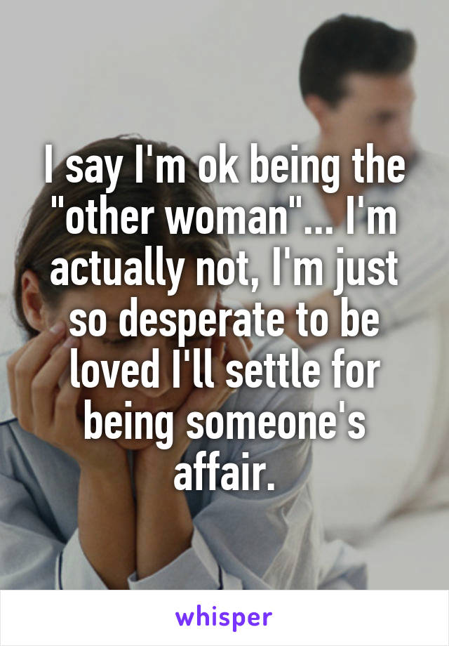 "I say I'm ok being the ""other woman""... I'm actually not, I'm just so desperate to be loved I'll settle for being someone's affair."