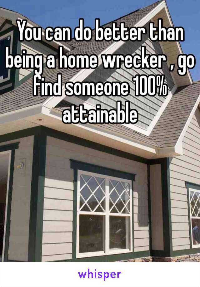 You can do better than being a home wrecker , go find someone 100% attainable