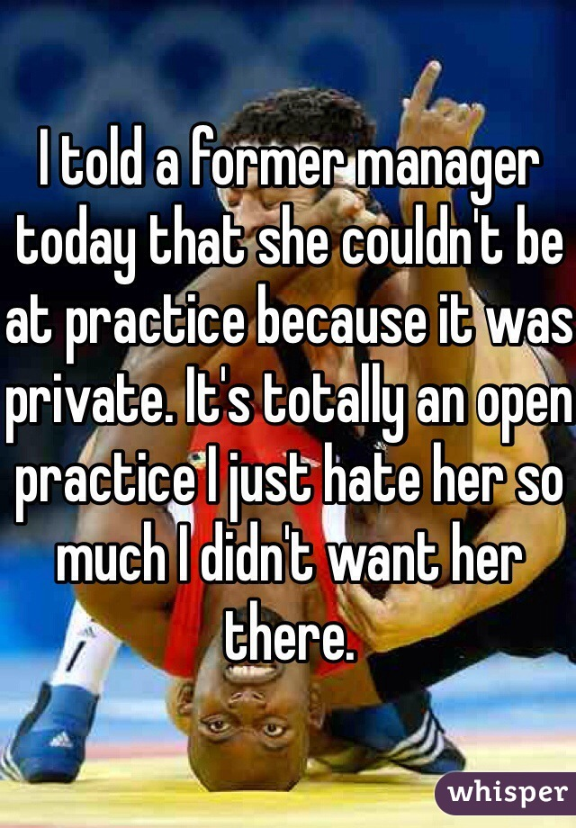 I told a former manager today that she couldn't be at practice because it was private. It's totally an open practice I just hate her so much I didn't want her there.