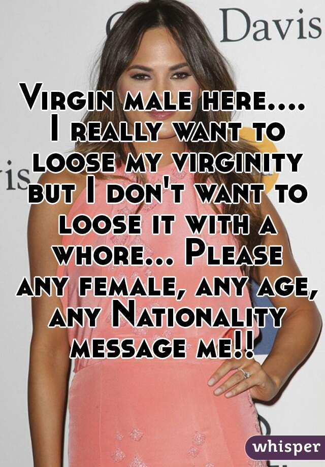 Virgin male here.... I really want to loose my virginity but I don't want to loose it with a whore... Please any female, any age, any Nationality message me!!
