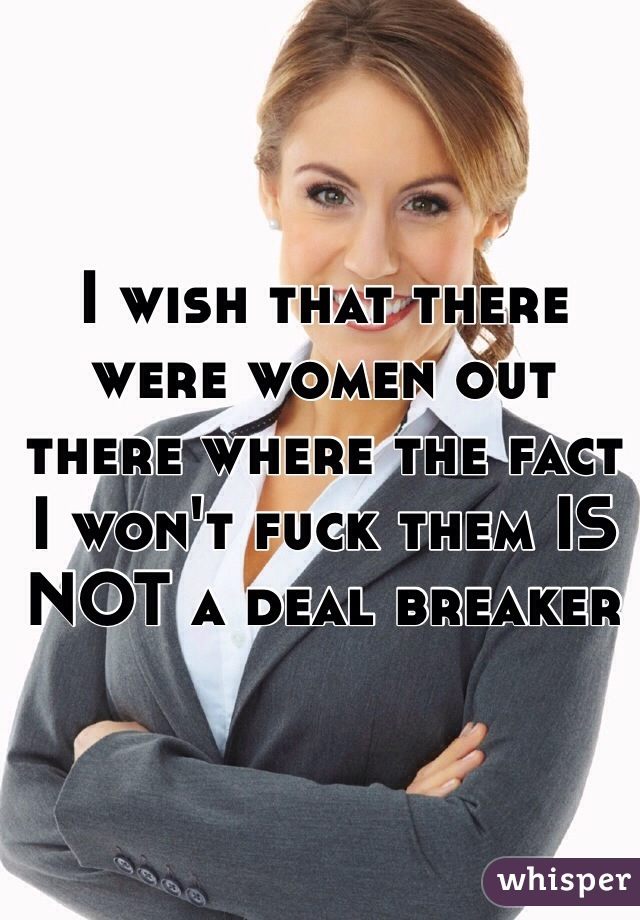 I wish that there were women out there where the fact I won't fuck them IS NOT a deal breaker