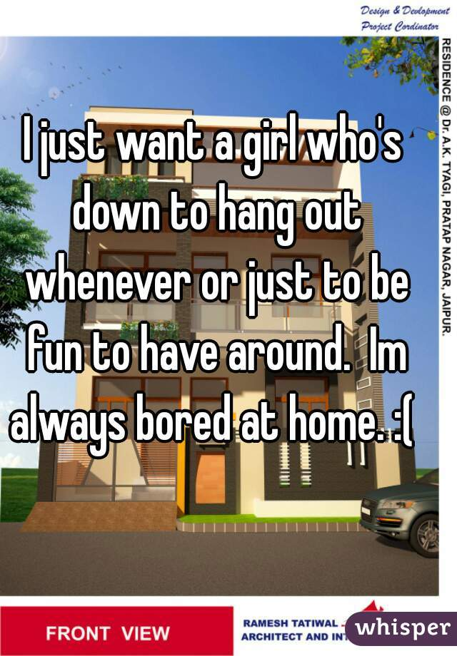 I just want a girl who's down to hang out whenever or just to be fun to have around.  Im always bored at home. :(