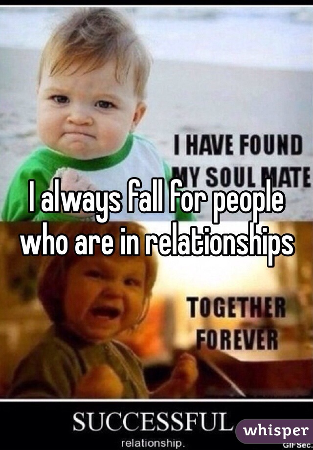 I always fall for people who are in relationships