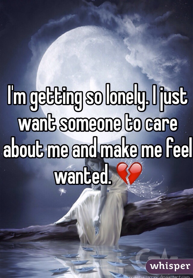 I'm getting so lonely. I just want someone to care about me and make me feel wanted. 💔