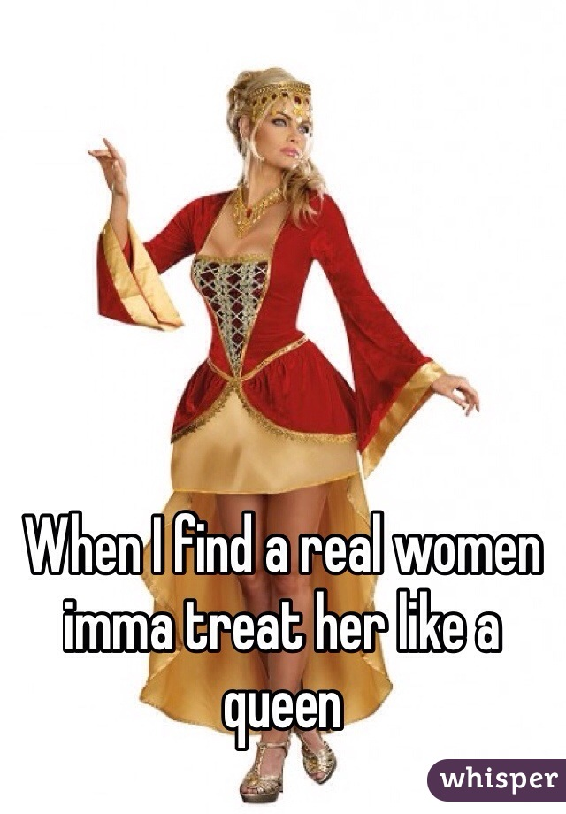 When I find a real women imma treat her like a queen