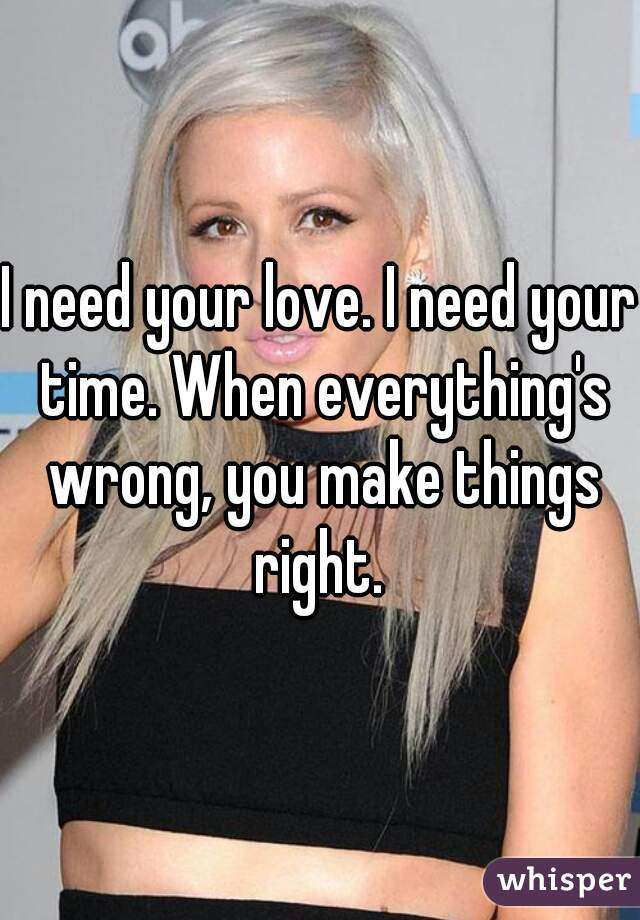 I need your love. I need your time. When everything's wrong, you make things right.
