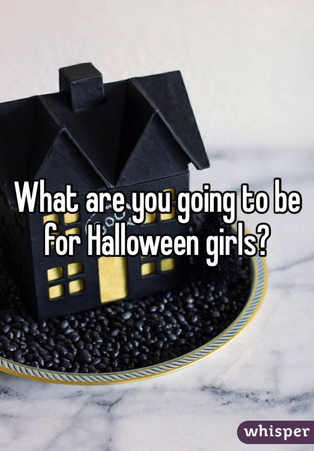 What are you going to be for Halloween girls?