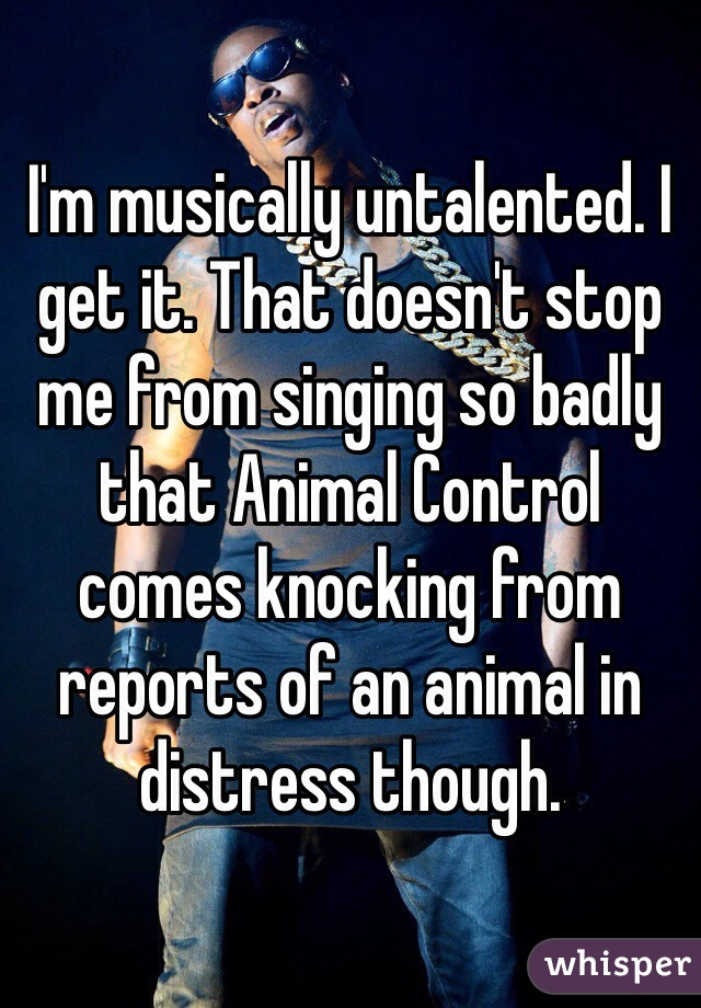I'm musically untalented. I get it. That doesn't stop me from singing so badly that Animal Control comes knocking from reports of an animal in distress though.
