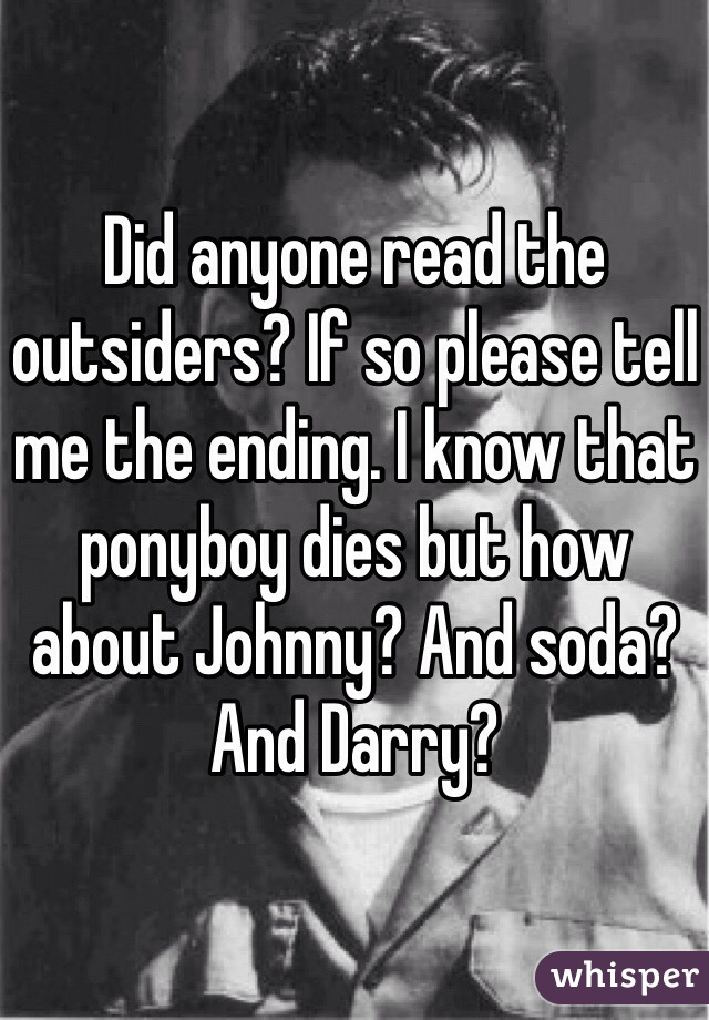 Did anyone read the outsiders? If so please tell me the ending. I know that ponyboy dies but how about Johnny? And soda? And Darry?