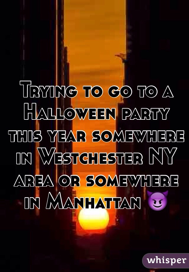 Trying to go to a Halloween party this year somewhere in Westchester NY area or somewhere in Manhattan 😈