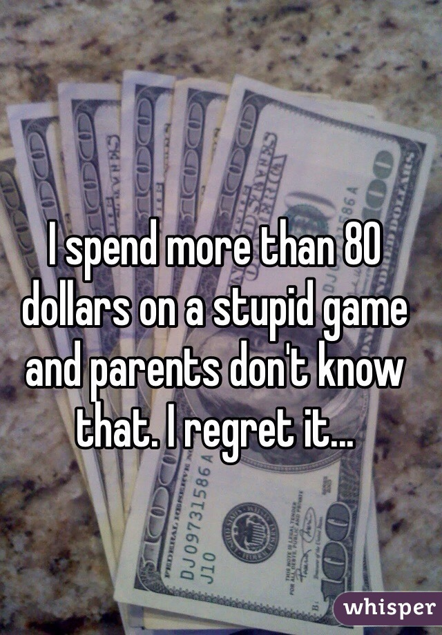 I spend more than 80 dollars on a stupid game and parents don't know that. I regret it...