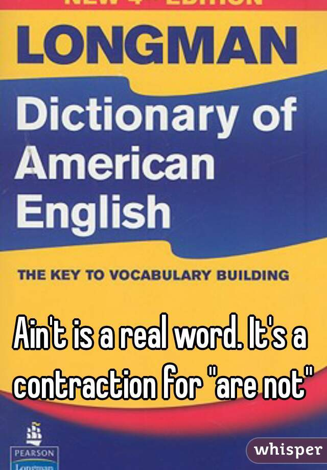 """Ain't is a real word. It's a contraction for """"are not"""""""