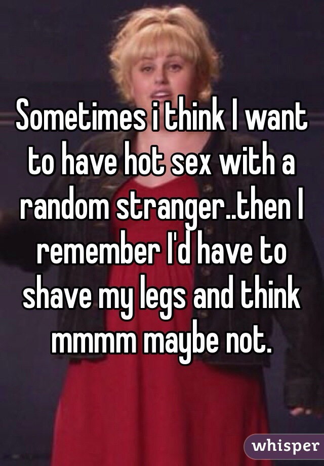 Sometimes i think I want to have hot sex with a random stranger..then I remember I'd have to shave my legs and think mmmm maybe not.