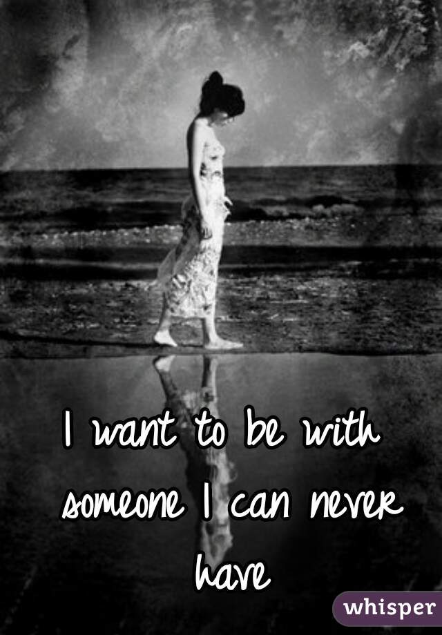 I want to be with someone I can never have