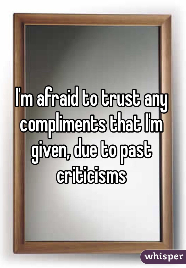 I'm afraid to trust any compliments that I'm given, due to past criticisms