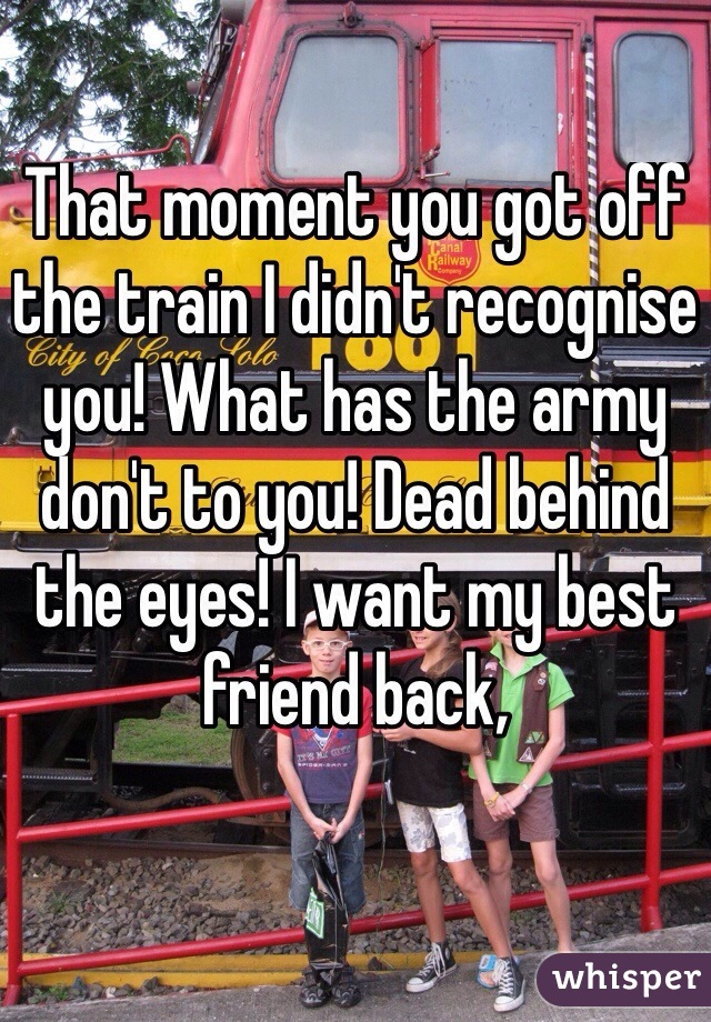 That moment you got off the train I didn't recognise you! What has the army don't to you! Dead behind the eyes! I want my best friend back,