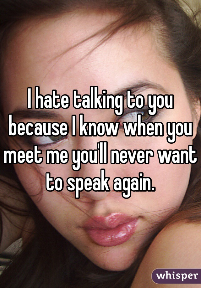 I hate talking to you because I know when you meet me you'll never want to speak again.