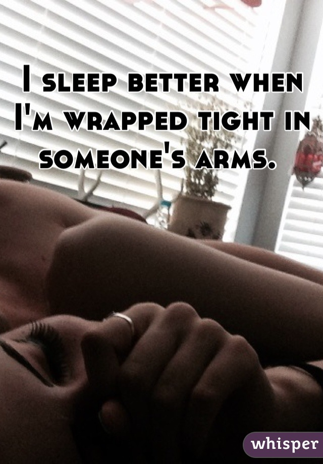 I sleep better when I'm wrapped tight in someone's arms.