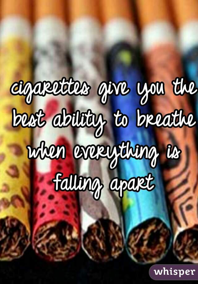 cigarettes give you the best ability to breathe when everything is falling apart