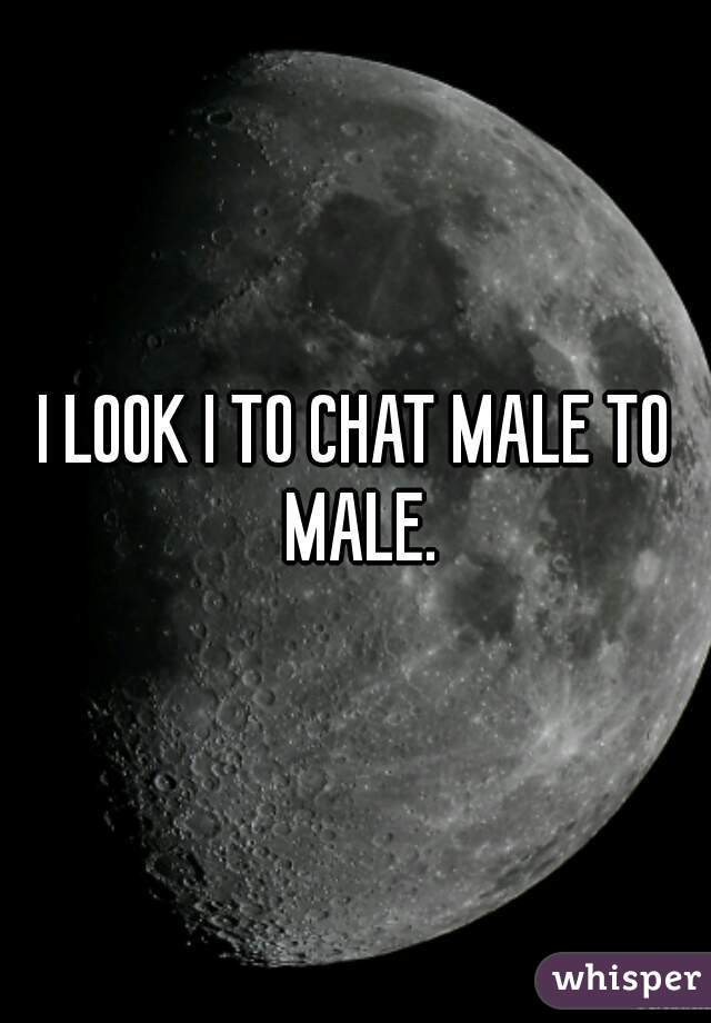 I LOOK I TO CHAT MALE TO MALE.