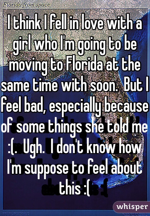 I think I fell in love with a girl who I'm going to be moving to Florida at the same time with soon.  But I feel bad, especially because of some things she told me :(.  Ugh.  I don't know how I'm suppose to feel about this :(