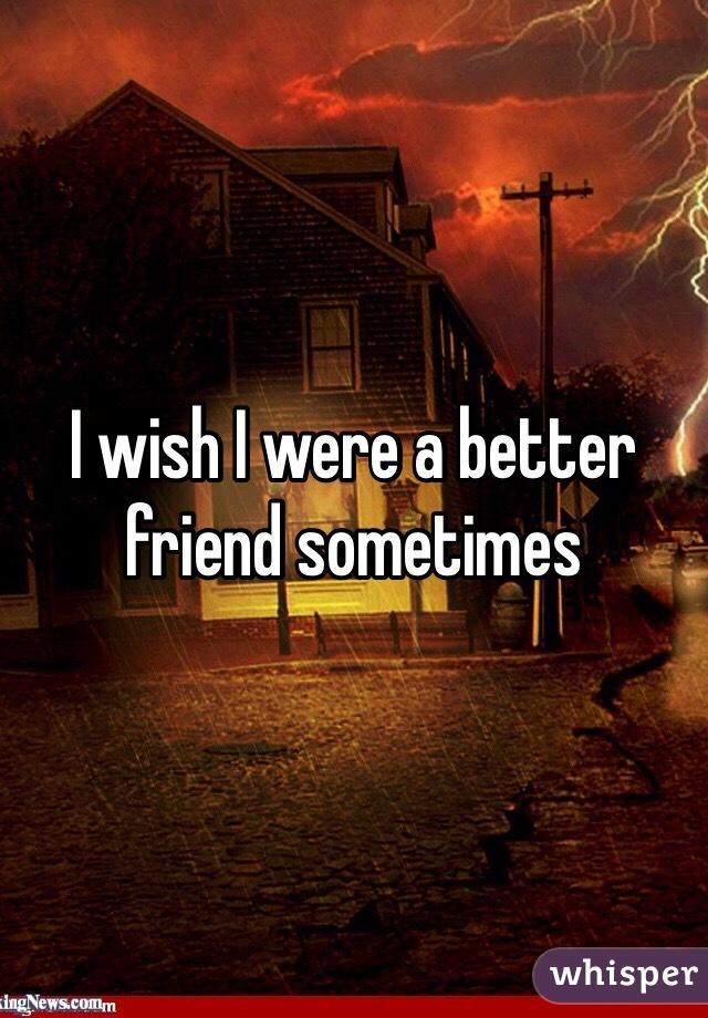 I wish I were a better friend sometimes