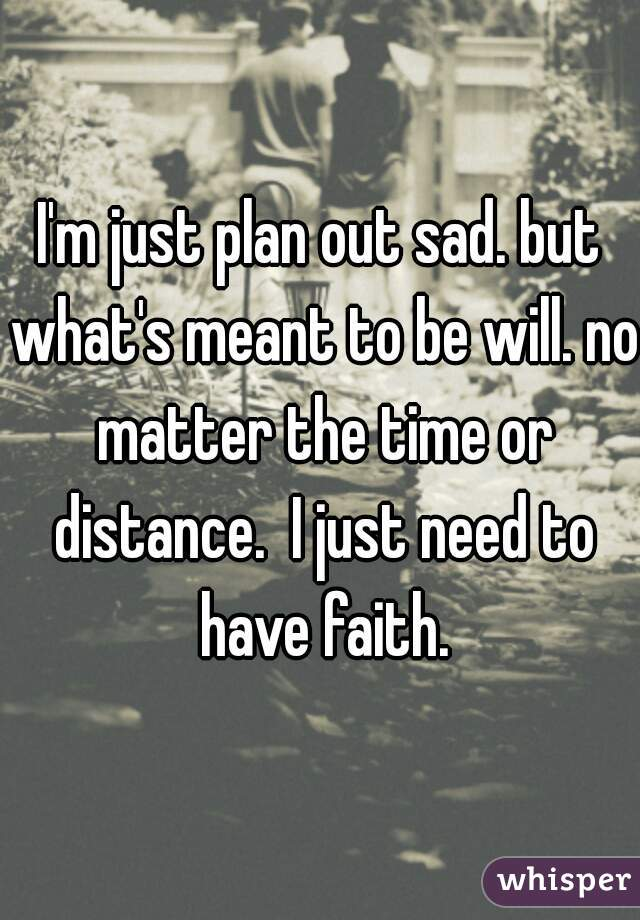 I'm just plan out sad. but what's meant to be will. no matter the time or distance.  I just need to have faith.