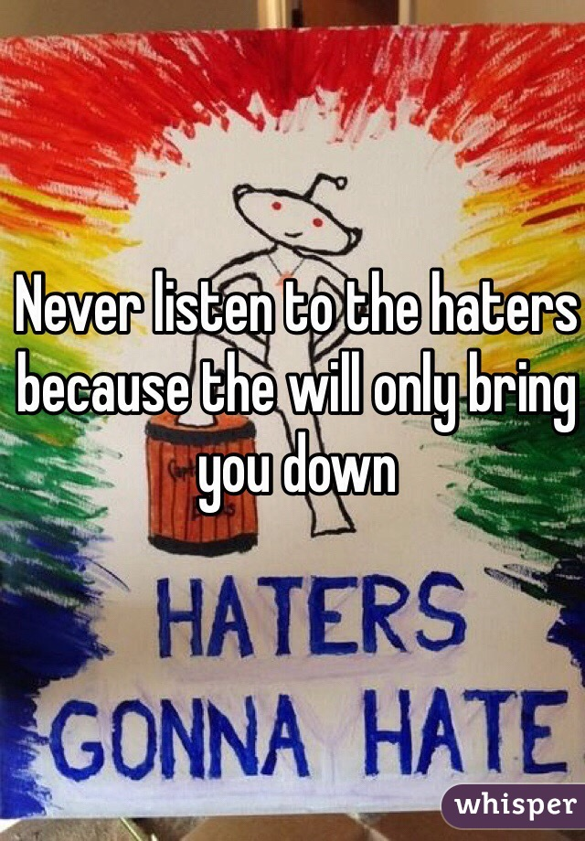 Never listen to the haters because the will only bring you down