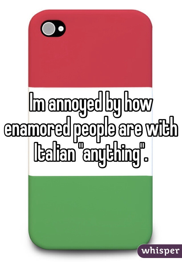 """Im annoyed by how enamored people are with Italian """"anything""""."""