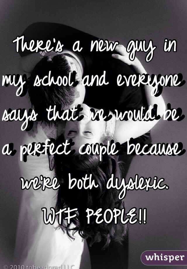 There's a new guy in my school and everyone says that we would be a perfect couple because we're both dyslexic. WTF PEOPLE!!