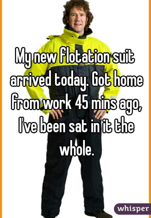My new flotation suit arrived today. Got home from work 45 mins ago, I've been sat in it the whole.