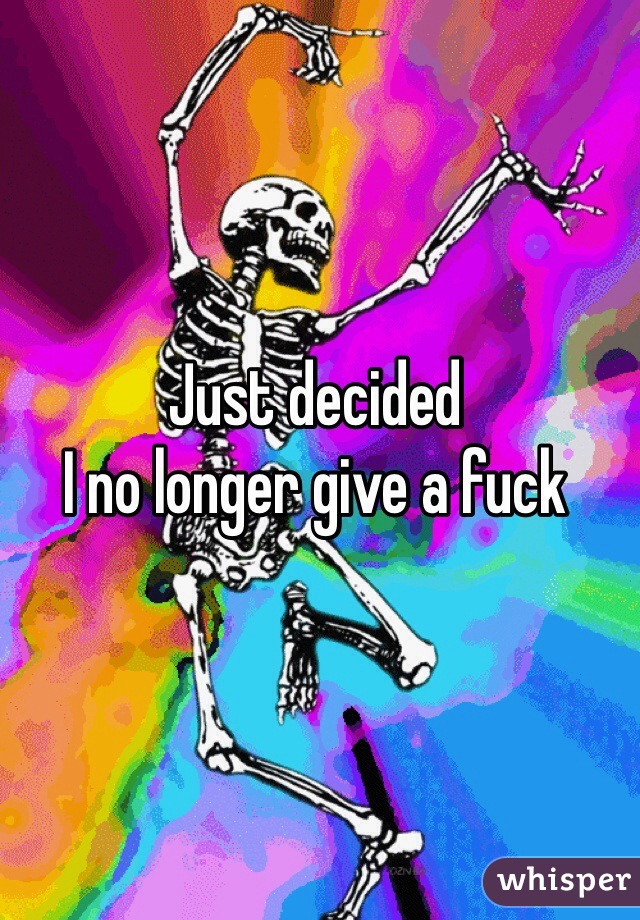 Just decided  I no longer give a fuck