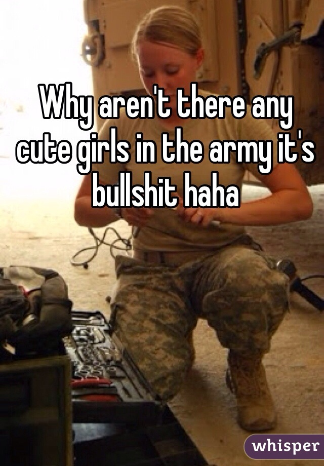 Why aren't there any cute girls in the army it's bullshit haha