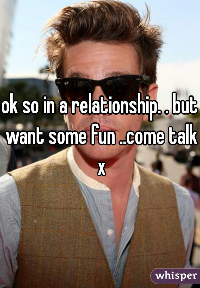 ok so in a relationship. . but want some fun ..come talk x