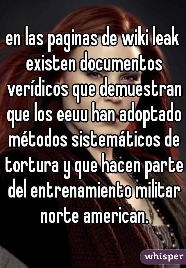 en las paginas de wiki leak existen documentos verídicos que demuestran que los eeuu han adoptado métodos sistemáticos de tortura y que hacen parte del entrenamiento militar norte american.
