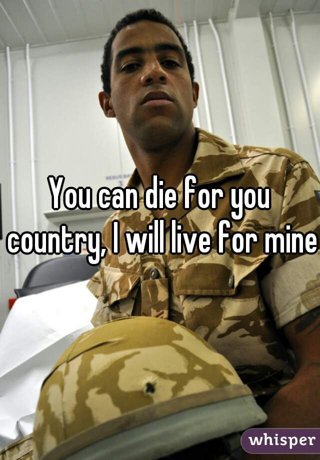 You can die for you country, I will live for mine