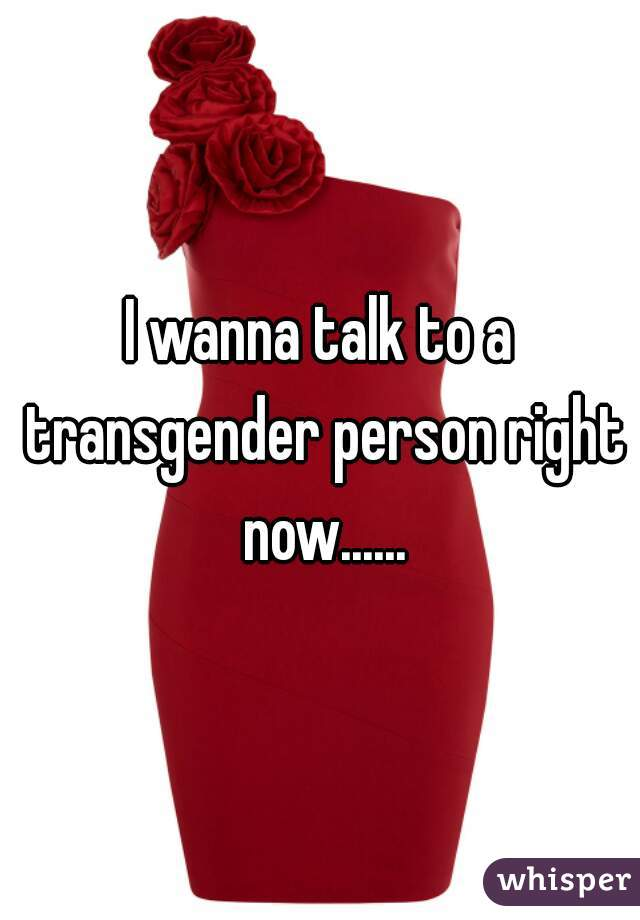 I wanna talk to a transgender person right now......