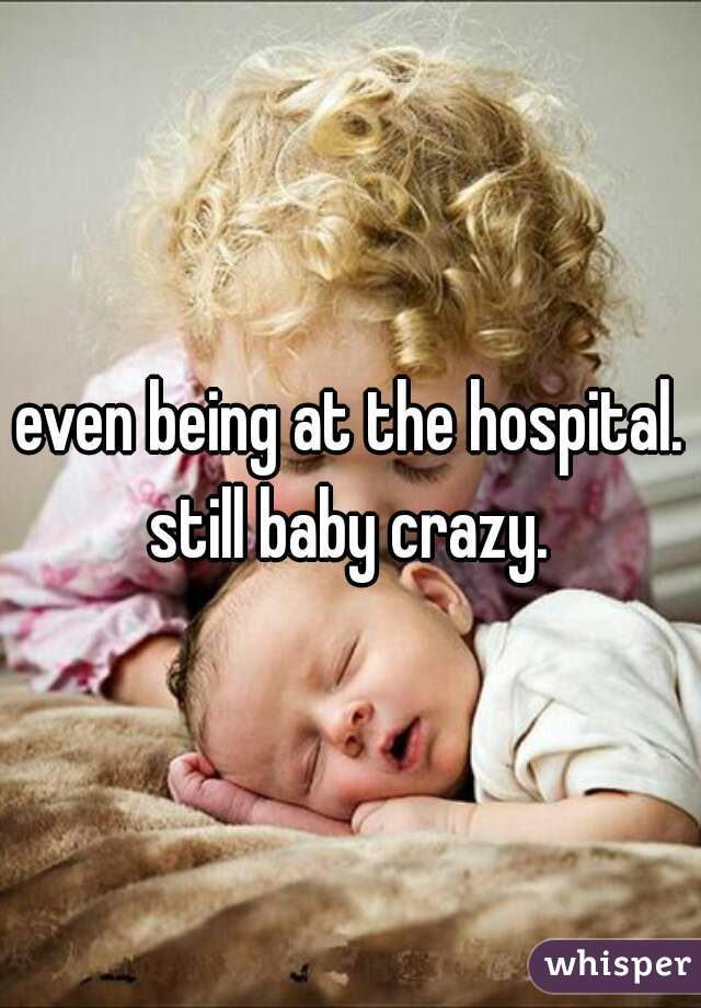 even being at the hospital. still baby crazy.