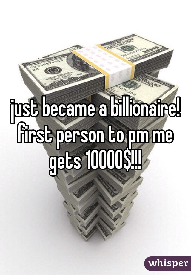 just became a billionaire! first person to pm me gets 10000$!!!