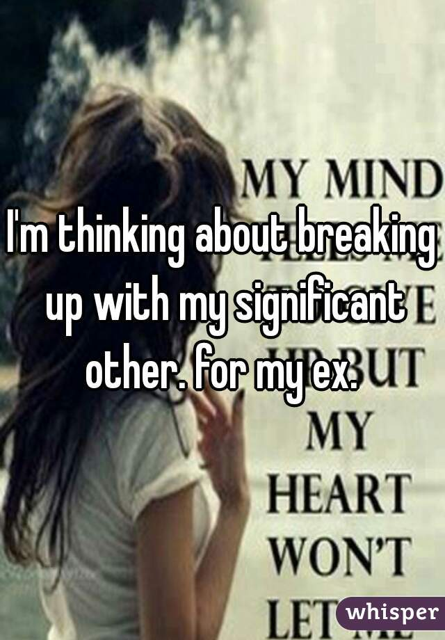I'm thinking about breaking up with my significant other. for my ex.