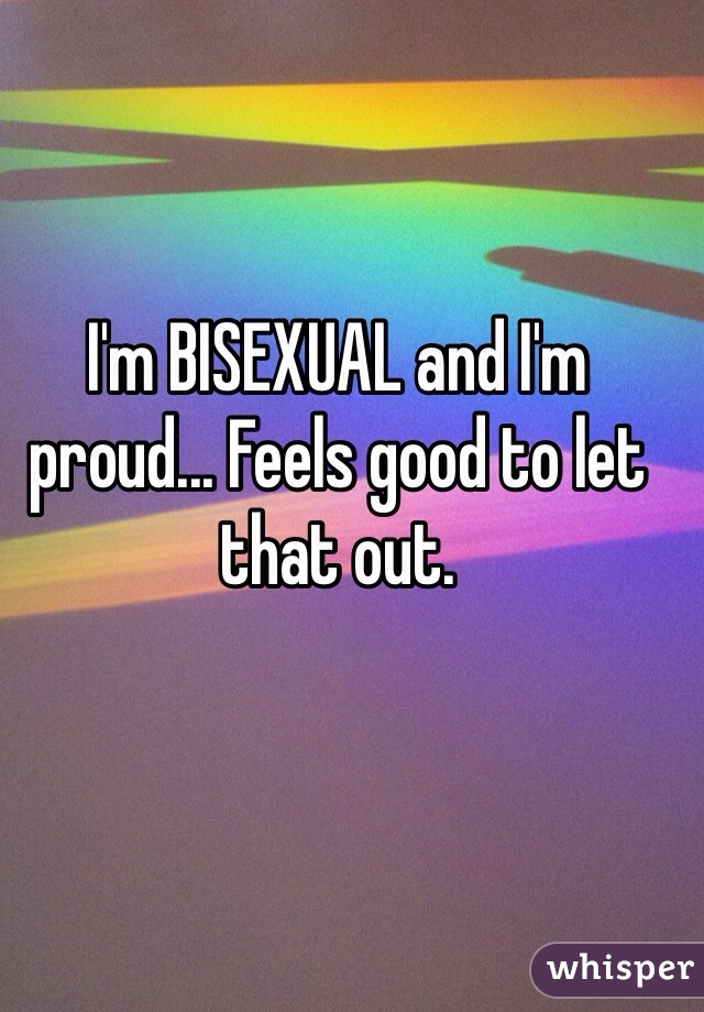 I'm BISEXUAL and I'm proud... Feels good to let that out.